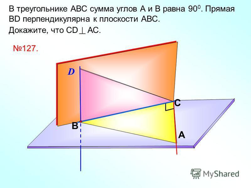 В треугольнике АВС сумма углов А и В равна 90 0. Прямая ВD перпендикулярна к плоскости АВС. Докажите, что СD АС. C A BD 127.