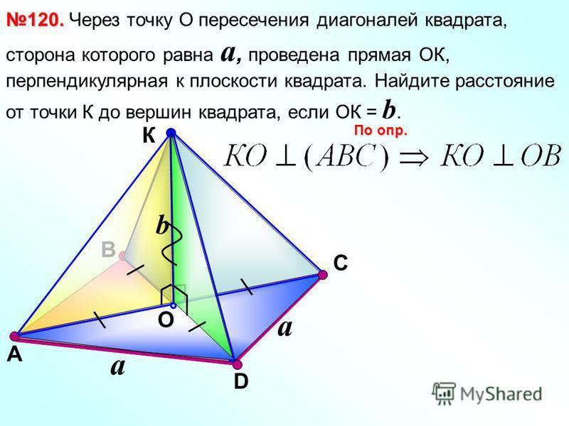 В К O С 120. 120. Через точку О пересечения диагоналей квадрата, сторона которого равна a, проведена прямая ОК, перпендикулярная к плоскости квадрата. Найдите расстояние от точки К до вершин квадрата, если ОК = b. По опр. А D a b a