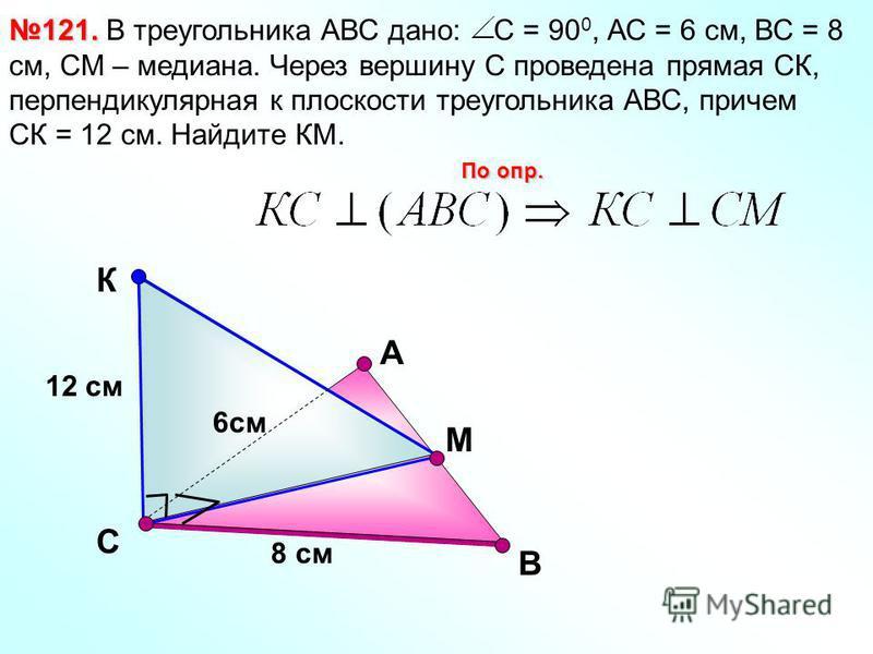 В 121. 121. В треугольника АВС дано: С = 90 0, АС = 6 см, ВС = 8 см, СМ – медиана. Через вершину С проведена прямая СК, перпендикулярная к плоскости треугольника АВС, причем СК = 12 см. Найдите КМ. По опр. С К А М 12 см 8 см 6 см