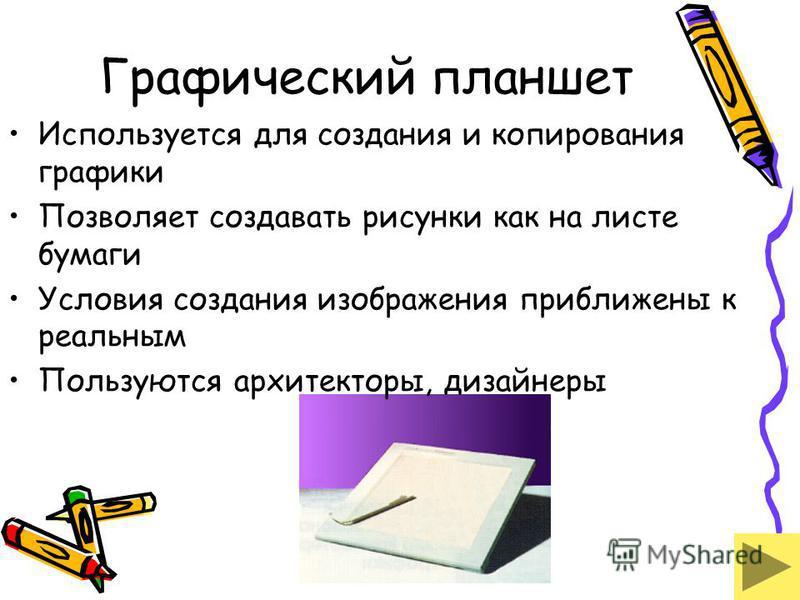 Графический планшет Используется для создания и копирования графики Позволяет создавать рисунки как на листе бумаги Условия создания изображения приближены к реальным Пользуются архитекторы, дизайнеры
