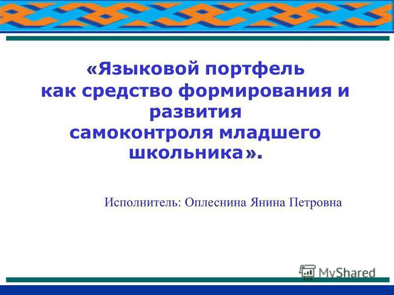 Исполнитель: Оплеснина Янина Петровна « Языковой портфель как средство формирования и развития » самоконтроля младшего школьника ».