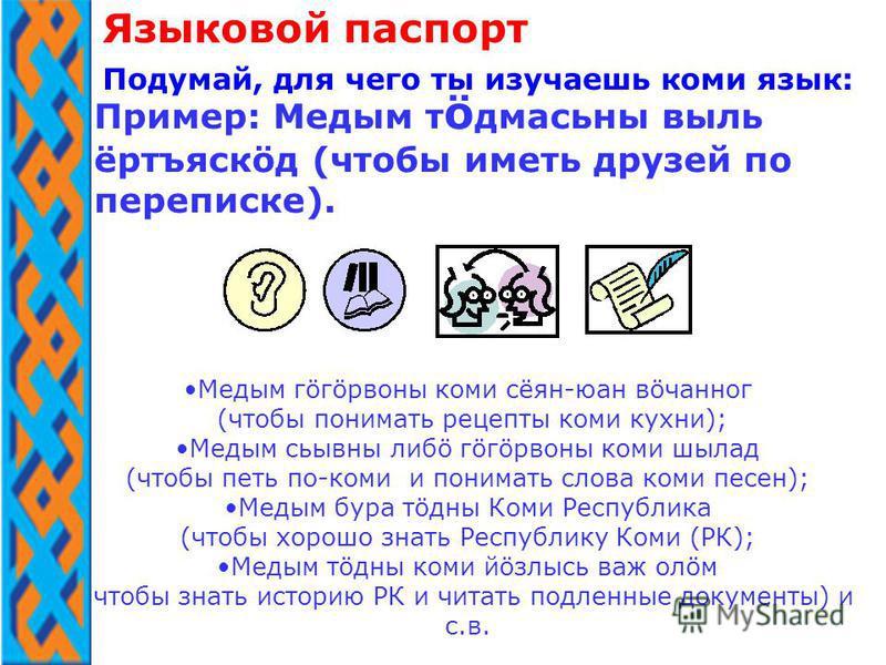 Пример: Медым т ö дмасьна виль ёртъяскöд (чтобы иметь друзей по переписке). Языковой паспорт Подумай, для чего ты изучаешь коми язык: Медым гöгöрвона коми сёян-юан вöчанног (чтобы понимать рецепты коми кухни); Медым сьывна либо гöгöрвона коми шылад (