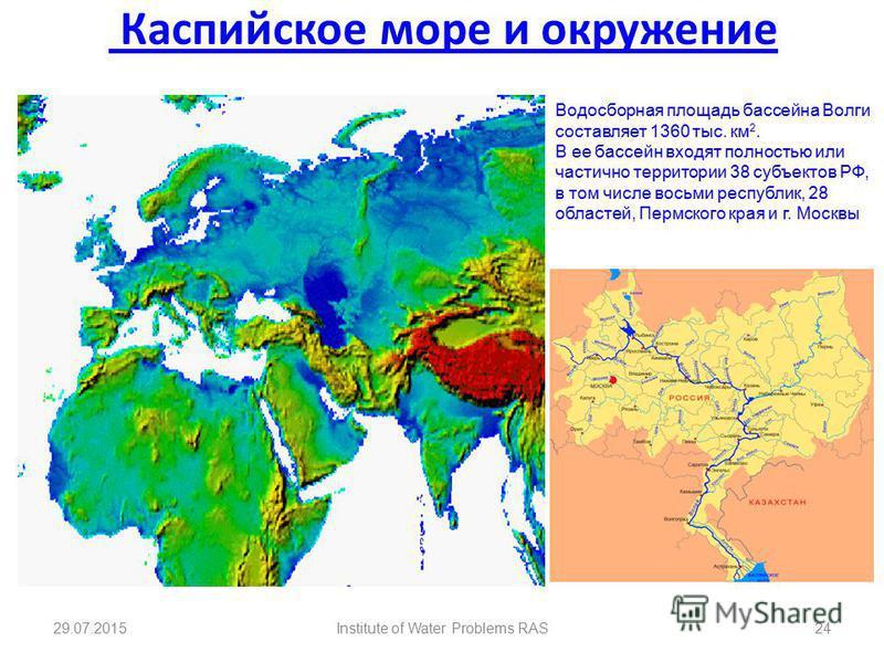 Каспийское море и окружение 29.07.2015Institute of Water Problems RAS24 Водосборная площадь бассейна Волги составляет 1360 тыс. км 2. В ее бассейн входят полностью или частично территории 38 субъектов РФ, в том числе восьми республик, 28 областей, Пе