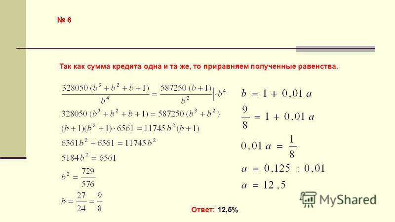 6 Так как сумма кредита одна и та же, то приравняем полученные равенства. Ответ: 12,5%