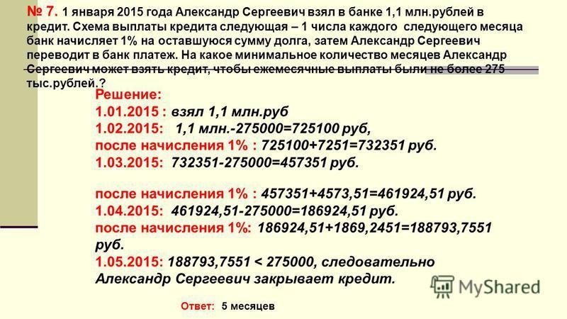 7. 1 января 2015 года Александр Сергеевич взял в банке 1,1 млн.рублей в кредит. Схема выплаты кредита следующая – 1 числа каждого следующего месяца банк начисляет 1% на оставшуюся сумму долга, затем Александр Сергеевич переводит в банк платеж. На как