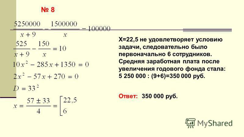 8 Х=22,5 не удовлетворяет условию задачи, следовательно было первоначально 6 сотрудников. Средняя заработная плата после увеличения годового фонда стала: 5 250 000 : (9+6)=350 000 руб. Ответ: 350 000 руб.