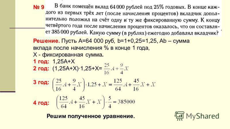 9 Решение. Пусть А=64 000 руб, b=1+0,25=1,25, Аb – сумма вклада после начисления % в конце 1 года, Х - фиксированная сумма. 1 год: 1,25А+Х 2 год: (1,25А+Х)·1,25+Х= 3 год: 4 год: Решим полученное уравнение.