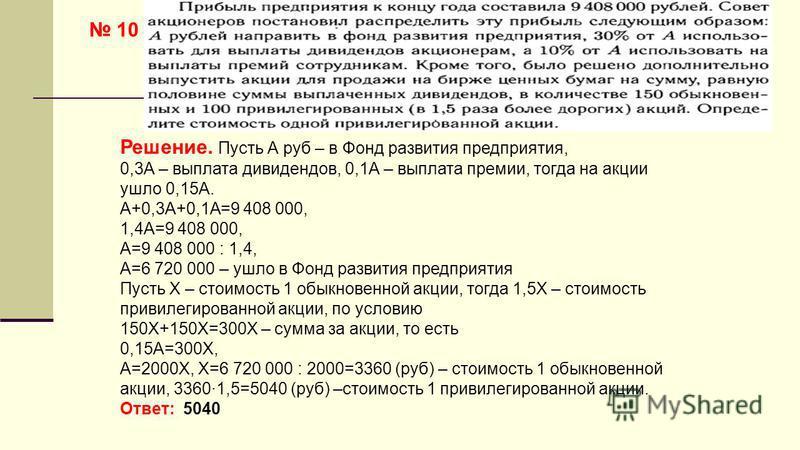 10 Решение. Пусть А руб – в Фонд развития предприятия, 0,3А – выплата дивидендов, 0,1А – выплата премии, тогда на акции ушло 0,15А. А+0,3А+0,1А=9 408 000, 1,4А=9 408 000, А=9 408 000 : 1,4, А=6 720 000 – ушло в Фонд развития предприятия Пусть Х – сто