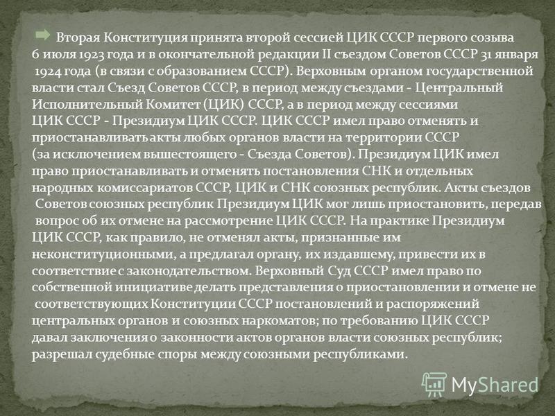 Вторая Конституция принята второй сессией ЦИК СССР первого созыва 6 июля 1923 года и в окончательной редакции II съездом Советов СССР 31 января 1924 года (в связи с образованием СССР). Верховным органом государственной власти стал Съезд Советов СССР,
