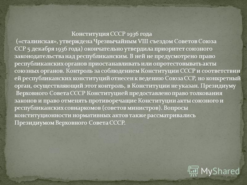 Конституция СССР 1936 года («сталинская», утверждена Чрезвычайным VIII съездом Советов Союза ССР 5 декабря 1936 года) окончательно утвердила приоритет союзного законодательства над республиканским. В ней не предусмотрено право республиканских органов