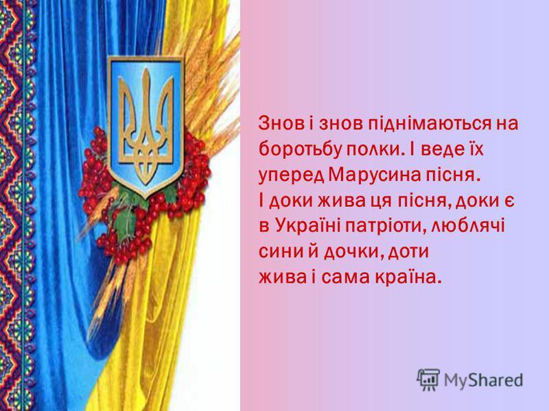 Знов i знов пiднiмаються на боротьбу полки. I веде ïх уперед Марусина пiсня. I доки жива ця пiсня, доки є в Украïнi патрiоти, люблячi сини й дочки, доти жива i сама краïна.