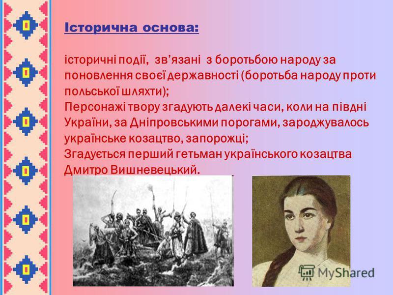 Історична основа: історичні події, звязані з боротьбою народу за поновлення своєї державності (боротьба народу проти польської шляхти); Персонажі твору згадують далекі часи, коли на півдні України, за Дніпровськими порогами, зароджувалось українське