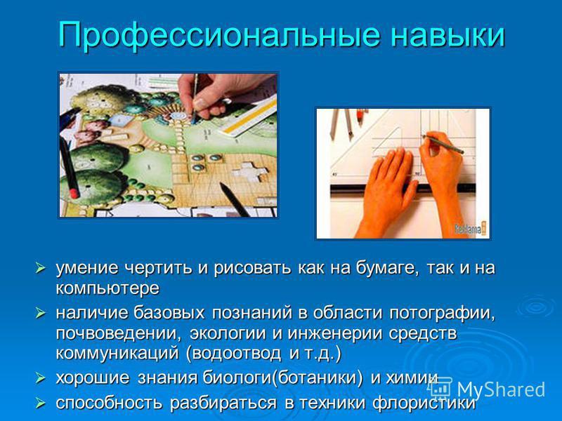 Профессиональные навыки умение чертить и рисовать как на бумаге, так и на компьютере умение чертить и рисовать как на бумаге, так и на компьютере наличие базовых познаний в области фотографии, почвоведении, экологии и инженерии средств коммуникаций (