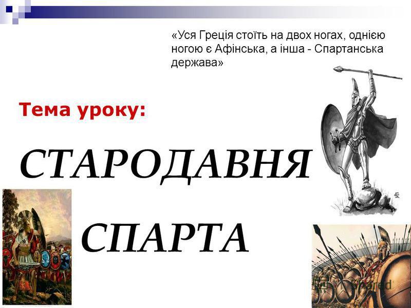 Тема уроку: СТАРОДАВНЯ СПАРТА «Уся Греція стоїть на двох ногах, однією ногою є Афінська, а інша - Спартанська держава»