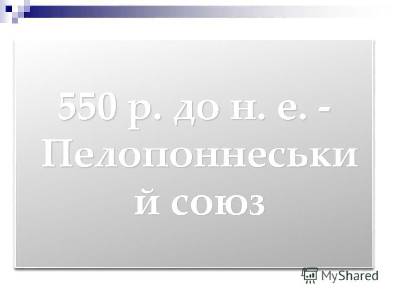 550 р. до н. е. - Пелопоннеськи й союз