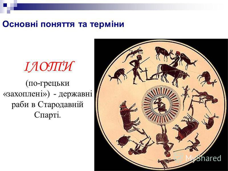 Основні поняття та терміни ІЛОТИ (по-грецьки «захоплені») - державні раби в Стародавній Спарті.