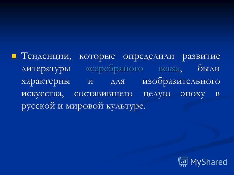 «серебряного века» Тенденции, которые определили развитие литературы «серебряного века», были характерны и для изобразительного искусства, составившего целую эпоху в русской и мировой культуре.