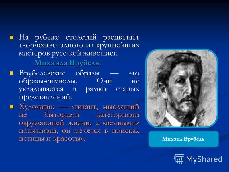 На рубеже столетий расцветает творчество одного из крупнейших мастеров русс-кой живописи Михаила Врубеля. Врубелевские образы это образы-символы. Они не укладывается в рамки старых представлений. Художник «гигант, мыслящий не бытовыми категориями окр