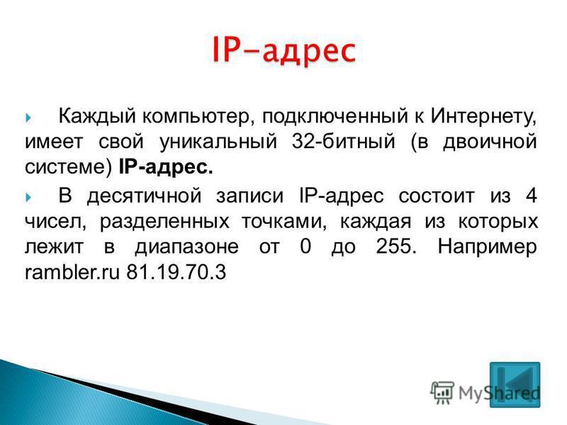 Каждый компьютер, подключенный к Интернету, имеет свой уникальный 32-битный (в двоичной системе) IP-адрес. В десятичной записи IP-адрес состоит из 4 чисел, разделенных точками, каждая из которых лежит в диапазоне от 0 до 255. Например rambler.ru 81.1