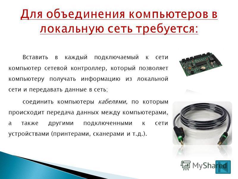 Вставить в каждый подключаемый к сети компьютер сетевой контроллер, который позволяет компьютеру получать информацию из локальной сети и передавать данные в сеть; соединить компьютеры кабелями, по которым происходит передача данных между компьютерами
