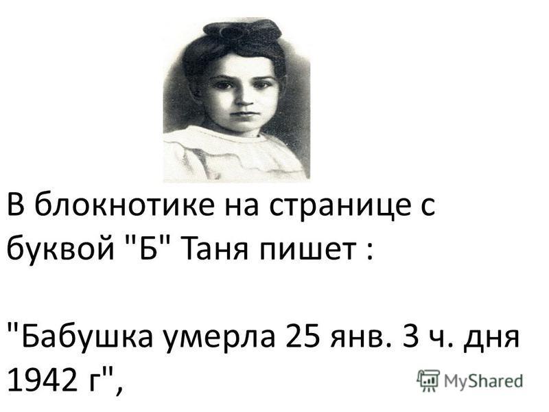 В блокнотике на странице с буквой Б Таня пишет : Бабушка умерла 25 янв. 3 ч. дня 1942 г,