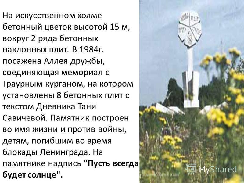 На искусственном холме бетонный цветок высотой 15 м, вокруг 2 ряда бетонных наклонных плит. В 1984 г. посажена Аллея дружбы, соединяющая мемориал с Траурным курганом, на котором установлены 8 бетонных плит с текстом Дневника Тани Савичевой. Памятник