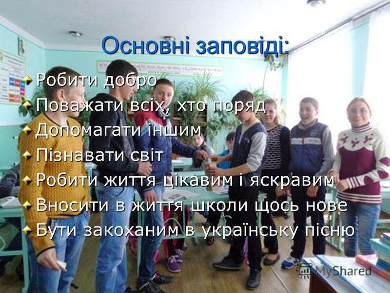 Основні заповіді: Робити добро Поважати всіх, хто поряд Допомагати іншим Пізнавати світ Робити життя цікавим і яскравим Вносити в життя школи щось нове Бути закоханим в українську пісню