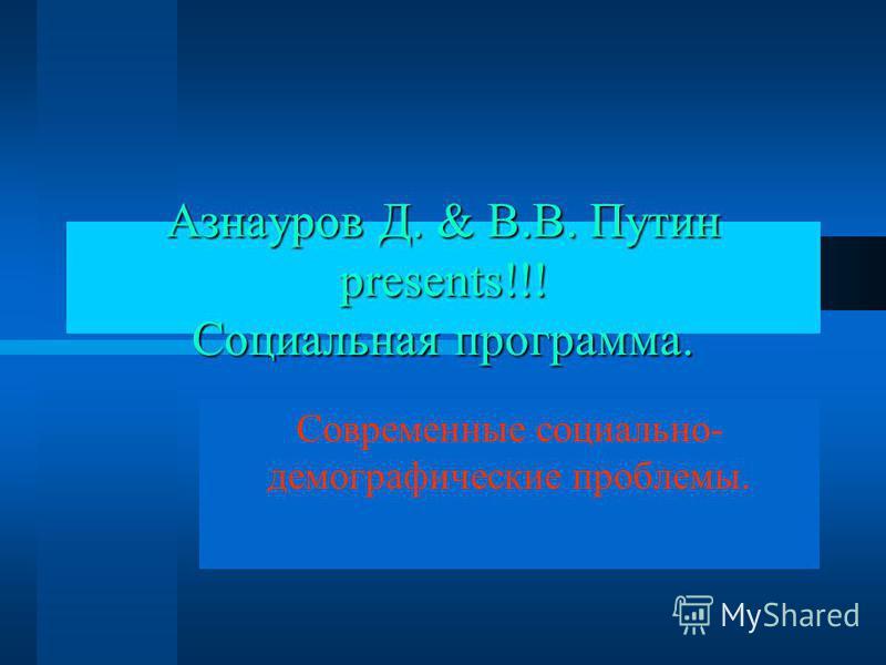 Азнауров Д. & В.В. Путин presents!!! Социальная программа. Современные социально- демографические проблемы.