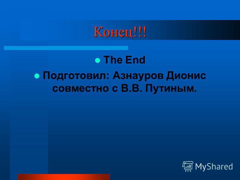 Конец!!! The End Подготовил: Азнауров Дионис совместно с В.В. Путиным.