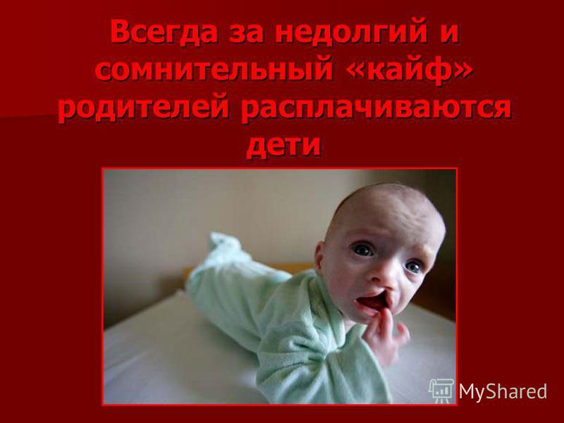 Всегда за недолгий и сомнительный «кайф» родителей расплачиваются дети