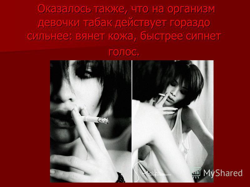 Оказалось также, что на организм девочки табак действует гораздо сильнее: вянет кожа, быстрее сипнет голос. Оказалось также, что на организм девочки табак действует гораздо сильнее: вянет кожа, быстрее сипнет голос.