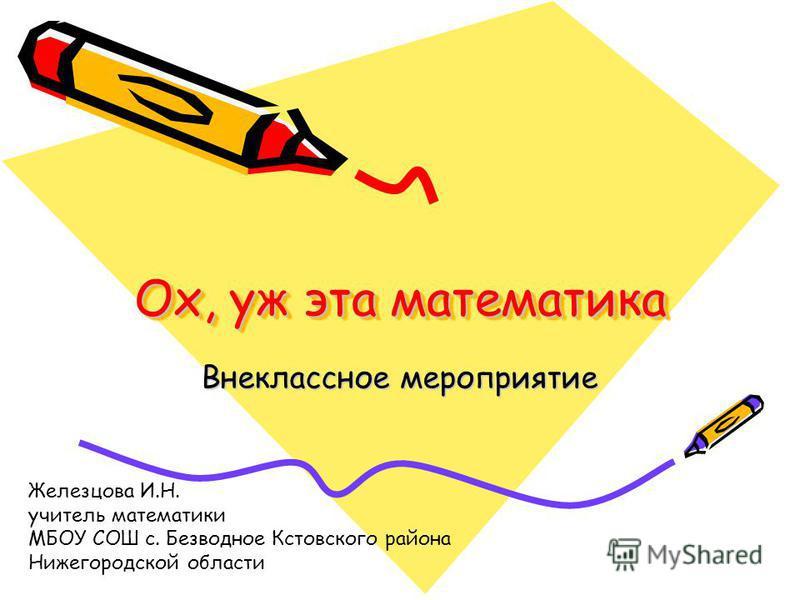 Ох, уж эта математика Внеклассное мероприятие Железцова И.Н. учитель математики МБОУ СОШ с. Безводное Кстовского района Нижегородской области