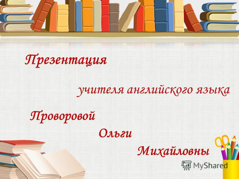 учителя английского языка Проворовой Ольги Михайловны Презентация
