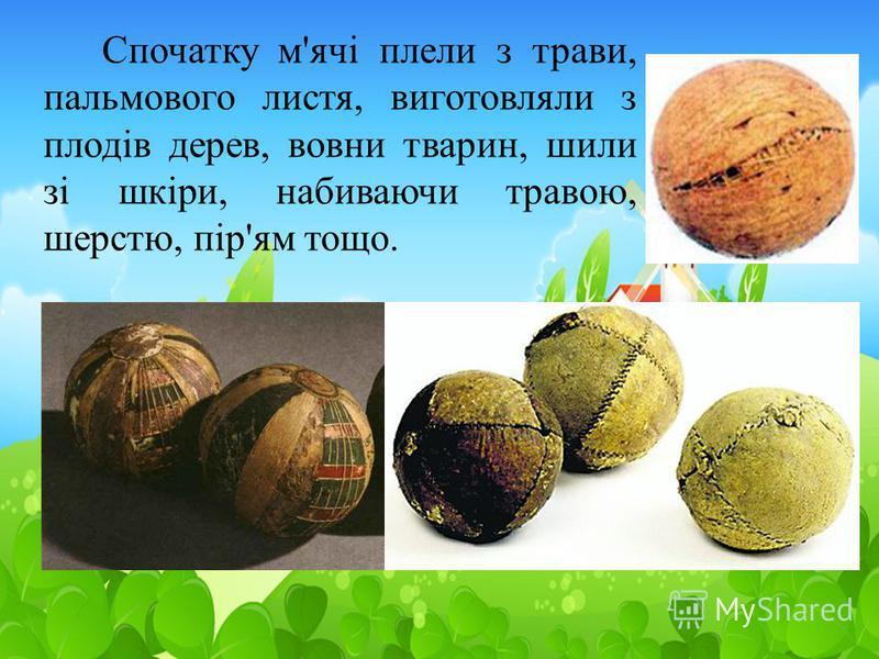 Спочатку м'ячі плели з трави, пальмового листя, виготовляли з плодів дерев, вовни тварин, шили зі шкіри, набиваючи травою, шерстю, пір'ям тощо.