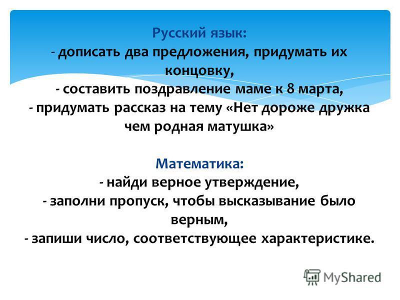 Русский язык: - дописать два предложения, придумать их концовку, - составить поздравление маме к 8 марта, - придумать рассказ на тему «Нет дороже дружка чем родная матушка» Математика: - найди верное утверждение, - заполни пропуск, чтобы высказывание