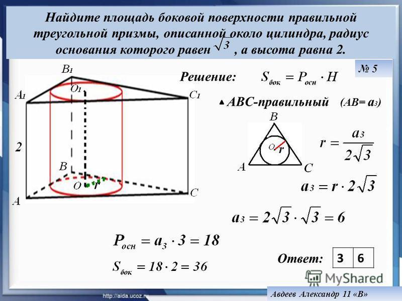 ABC-правильный (AB= a 3 ) Ответ: 36 Найдите площадь боковой поверхности правильной треугольной призмы, описанной около цилиндра, радиус основания которого равен, а высота равна 2. Авдеев Александр 11 «В» 5 Решение: