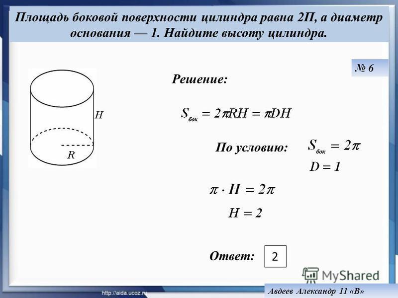 По условию: Ответ: Площадь боковой поверхности цилиндра равна 2П, а диаметр основания 1. Найдите высоту цилиндра. 2 Решение: Авдеев Александр 11 «В» 6