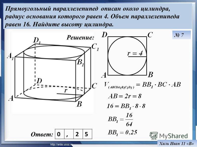 Прямоугольный параллелепипед описан около цилиндра, радиус основания которого равен 4. Объем параллелепипеда равен 16. Найдите высоту цилиндра. Хиль Иван 11 «В» Ответ: 0,25 Решение: 7
