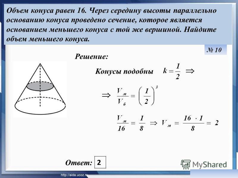 Объем конуса равен 16. Через середину высоты параллельно основанию конуса проведено сечение, которое является основанием меньшего конуса с той же вершиной. Найдите объем меньшего конуса. Ответ: 2 Решение: 10 Конусы подобны