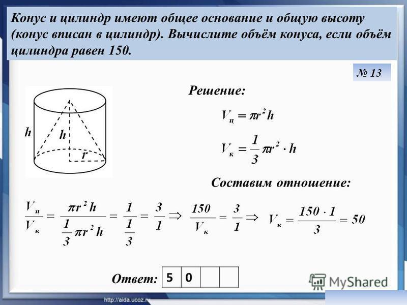 Конус и цилиндр имеют общее основание и общую высоту (конус вписан в цилиндр). Вычислите объём конуса, если объём цилиндра равен 150. Ответ: Решение: 13 Составим отношение: 50