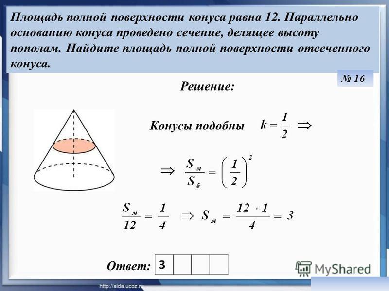 Площадь полной поверхности конуса равна 12. Параллельно основанию конуса проведено сечение, делящее высоту пополам. Найдите площадь полной поверхности отсеченного конуса. Ответ: Решение: 16 3 Конусы подобны