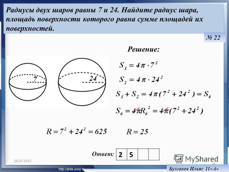 26.07.2015 29 Ответ: Радиусы двух шаров равны 7 и 24. Найдите радиус шара, площадь поверхности которого равна сумме площадей их поверхностей. 22 Булгаков Ильяс 11«А» 25 Решение: