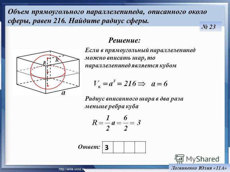 Объем прямоугольного параллелепипеда, описанного около сферы, равен 216. Найдите радиус сферы. Ответ: 23 3 Решение: Если в прямоугольный параллелепипед можно вписать шар, то параллелепипед является кубом Радиус вписанного шара в два раза меньше ребра