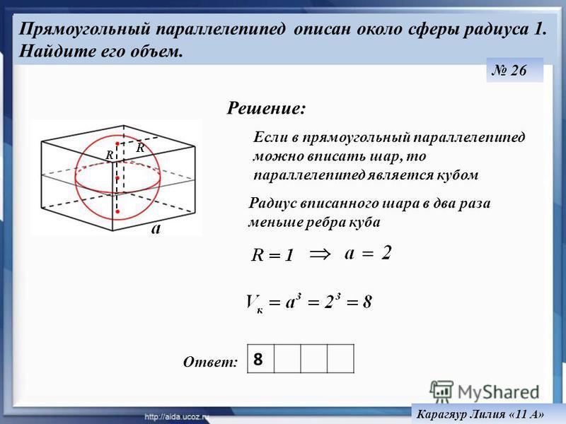 Ответ: Прямоугольный параллелепипед описан около сферы радиуса 1. Найдите его объем. Карагяур Лилия «11 А» Решение: Если в прямоугольный параллелепипед можно вписать шар, то параллелепипед является кубом Радиус вписанного шара в два раза меньше ребра
