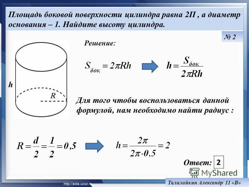 2 Талалайкин Александр 11 «В» Ответ: 2 Площадь боковой поверхности цилиндра равна 2П, а диаметр основания – 1. Найдите высоту цилиндра. Для того чтобы воспользоваться данной формулой, нам необходимо найти радиус : h Решение: