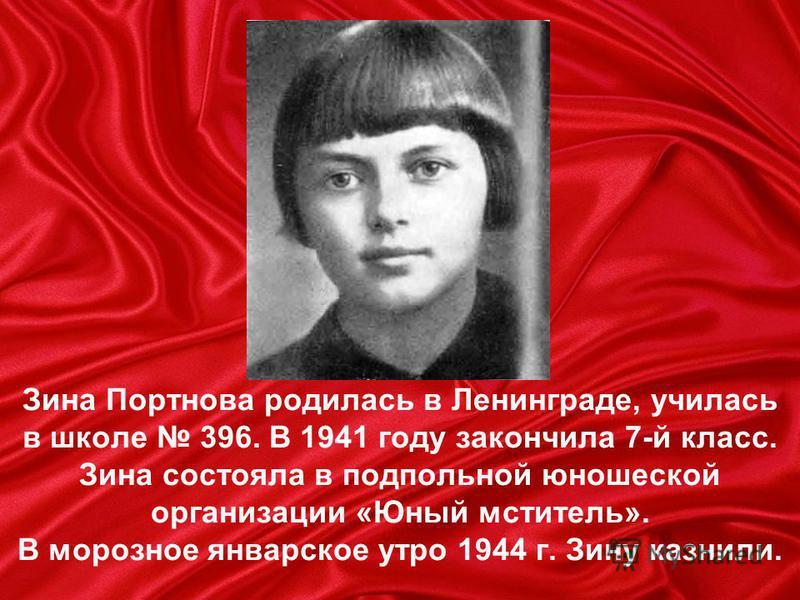 Зина Портнова родилась в Ленинграде, училась в школе 396. В 1941 году закончила 7-й класс. Зина состояла в подпольной юношеской организации «Юный мститель». В морозное январское утро 1944 г. Зину казнили.