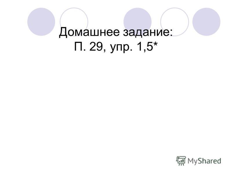 Домашнее задание: П. 29, упр. 1,5*