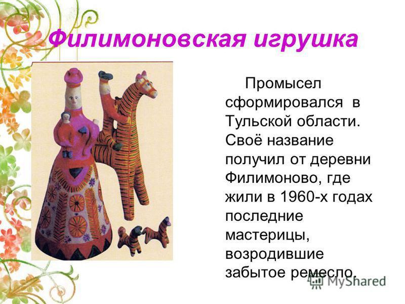 Филимоновская игрушка Промысел сформировался в Тульской области. Своё название получил от деревни Филимоново, где жили в 1960-х годах последние мастерицы, возродившие забытое ремесло.