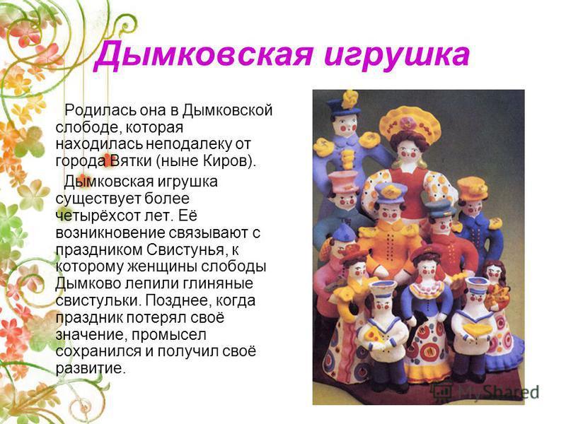 Дымковская игрушка Родилась она в Дымковской слободе, которая находилась неподалеку от города Вятки (ныне Киров). Дымковская игрушка существует более четырёхсот лет. Её возникновение связывают с праздником Свистунья, к которому женщины слободы Дымков