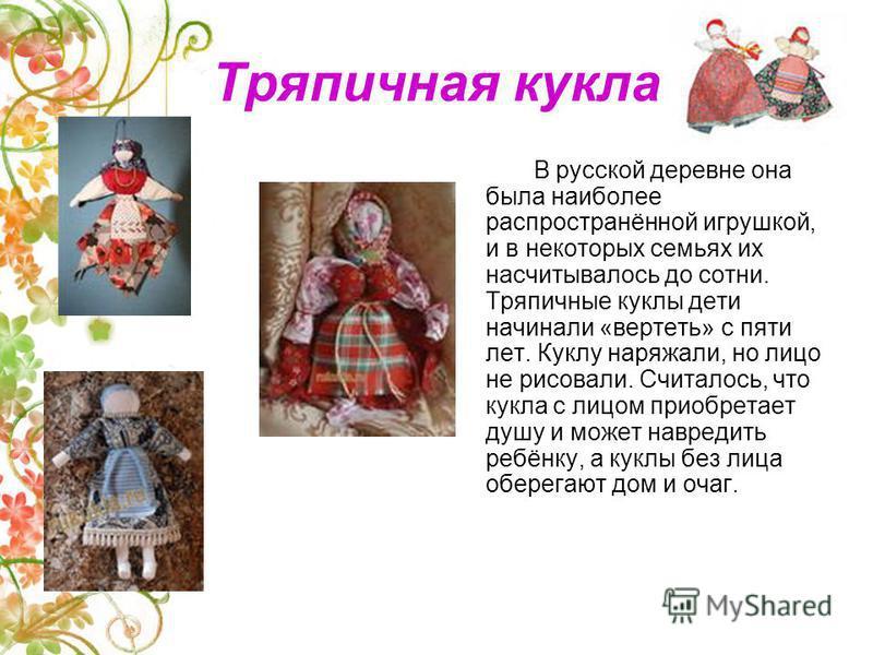 Тряпичная кукла В русской деревне она была наиболее распространённой игрушкой, и в некоторых семьях их насчитывалось до сотни. Тряпичные куклы дети начинали «вертеть» с пяти лет. Куклу наряжали, но лицо не рисовали. Считалось, что кукла с лицом приоб